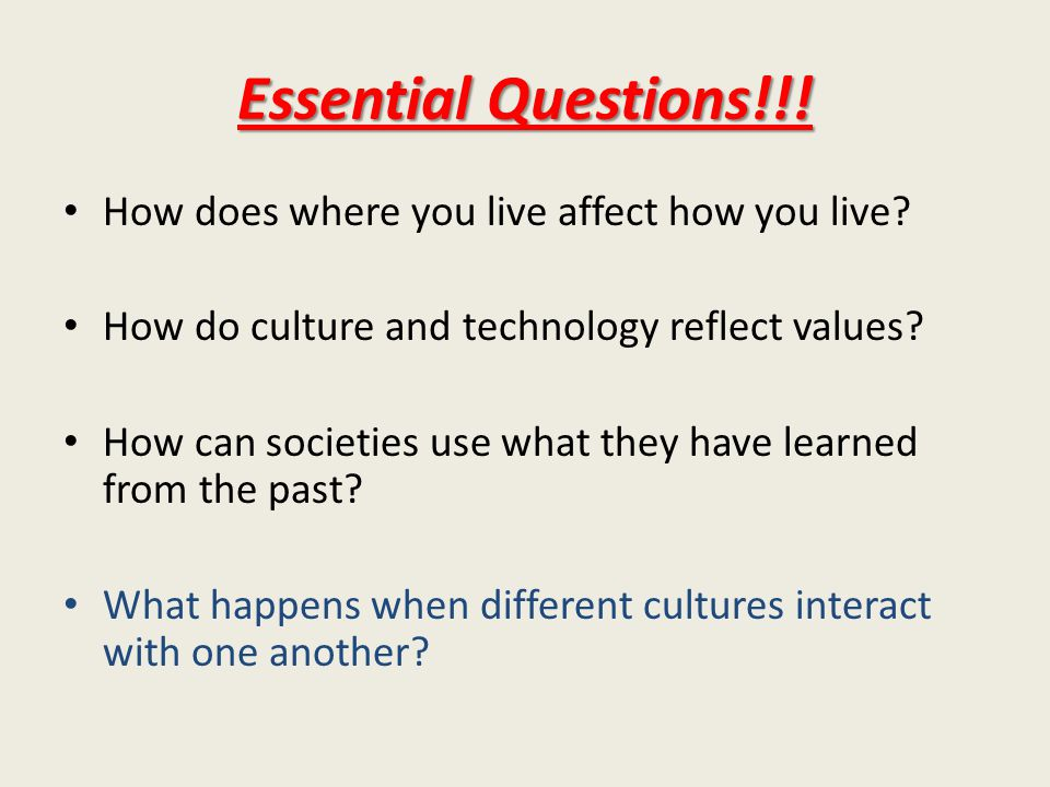 Essential Questions!!. How does where you live affect how you live.