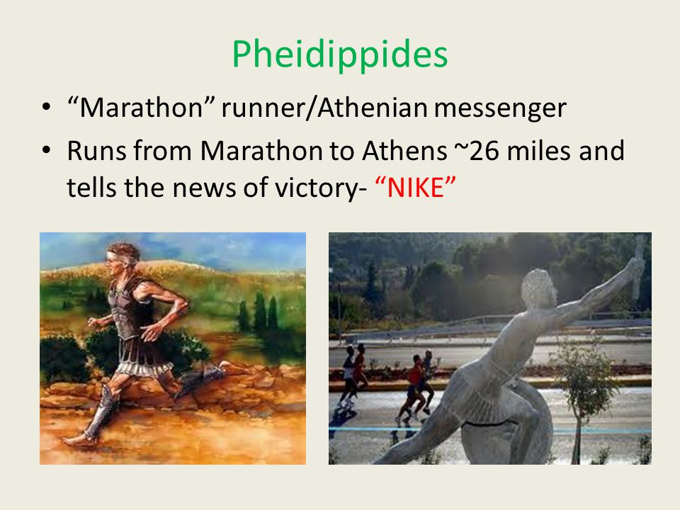 Pheidippides Marathon runner/Athenian messenger Runs from Marathon to Athens ~26 miles and tells the news of victory- NIKE