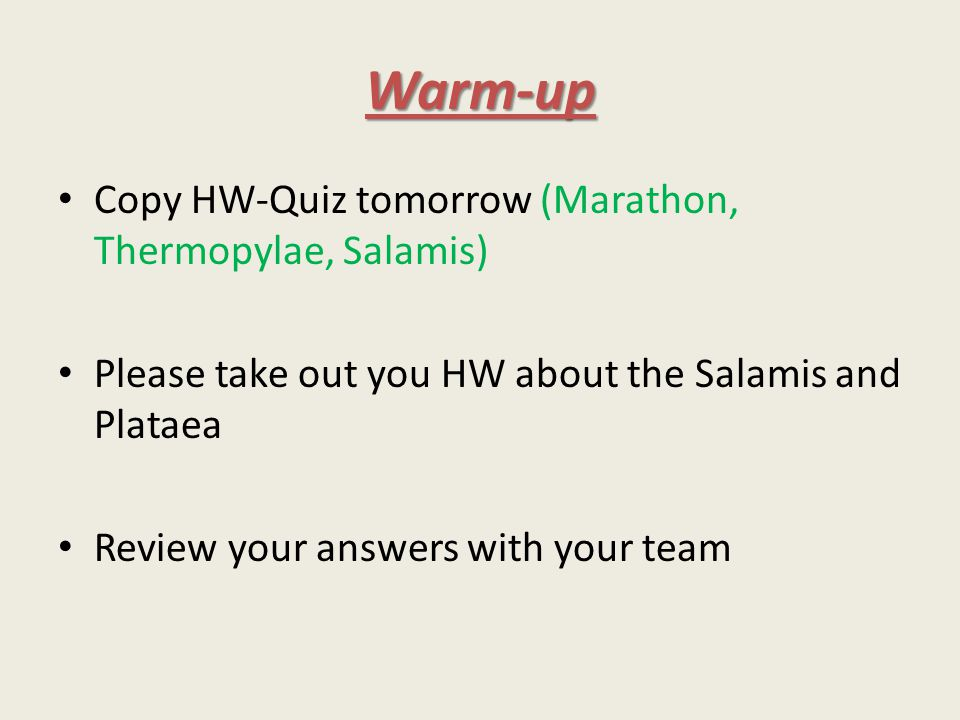 Warm-up Copy HW-Quiz tomorrow (Marathon, Thermopylae, Salamis) Please take out you HW about the Salamis and Plataea Review your answers with your team
