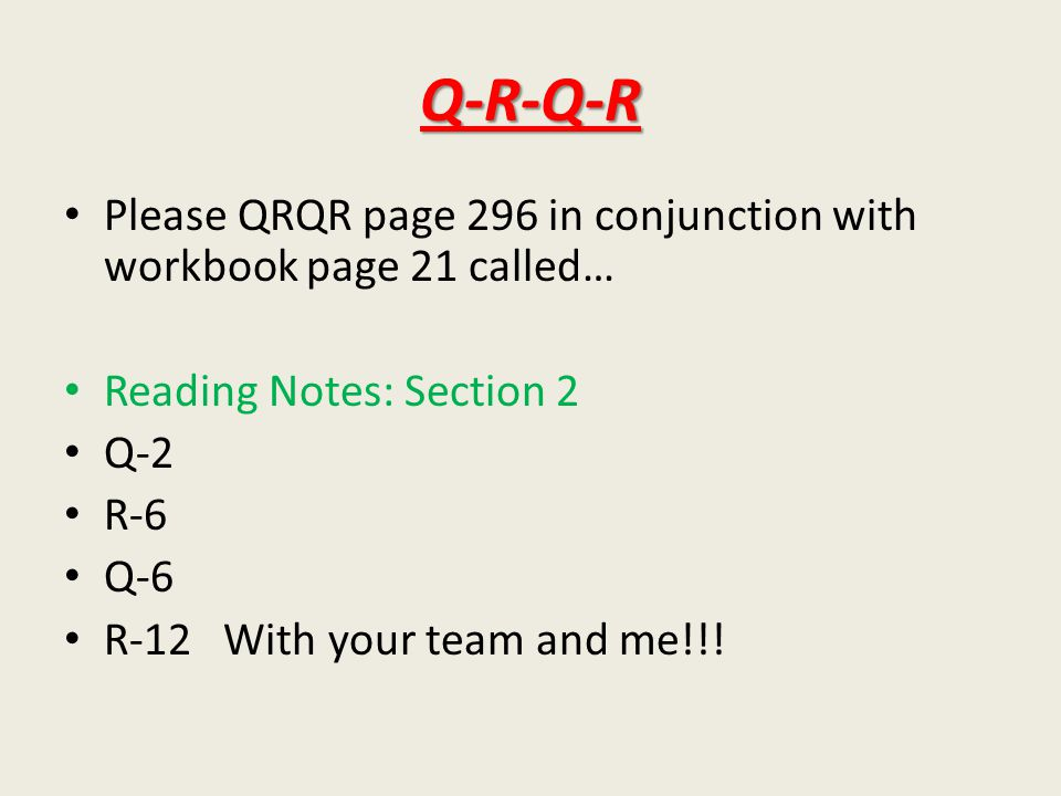 Q-R-Q-R Please QRQR page 296 in conjunction with workbook page 21 called… Reading Notes: Section 2 Q-2 R-6 Q-6 R-12 With your team and me!!!