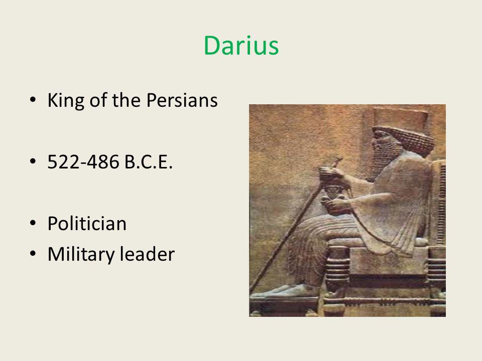 Darius King of the Persians 522-486 B.C.E. Politician Military leader