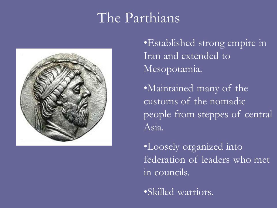 The Parthians Established strong empire in Iran and extended to Mesopotamia.