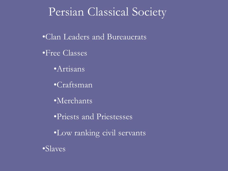 Persian Classical Society Clan Leaders and Bureaucrats Free Classes Artisans Craftsman Merchants Priests and Priestesses Low ranking civil servants Slaves
