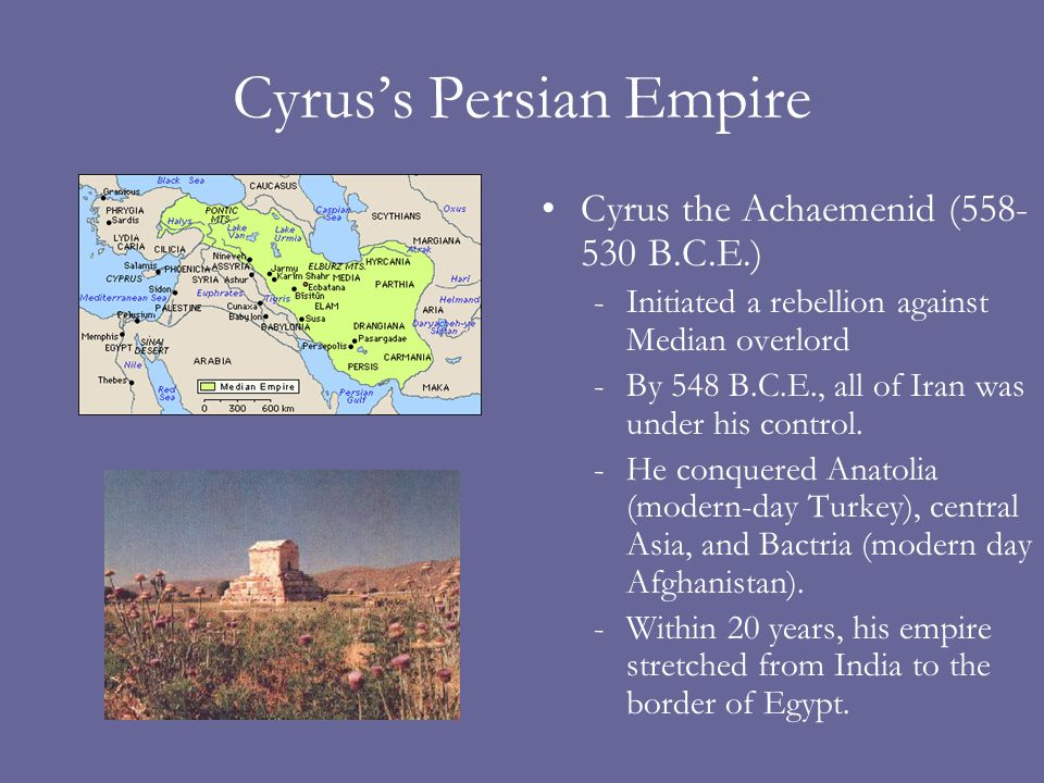 Cyrus's Persian Empire Cyrus the Achaemenid (558- 530 B.C.E.) -Initiated a rebellion against Median overlord -By 548 B.C.E., all of Iran was under his control.
