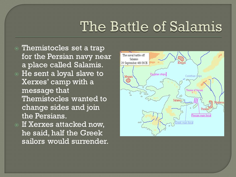  Themistocles set a trap for the Persian navy near a place called Salamis.  He sent a loyal slave to Xerxes' camp with a message that Themistocles w