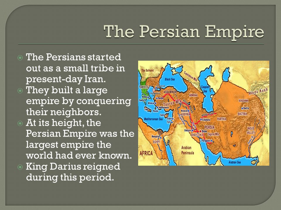  The Persians started out as a small tribe in present-day Iran.  They built a large empire by conquering their neighbors.  At its height, the Persi