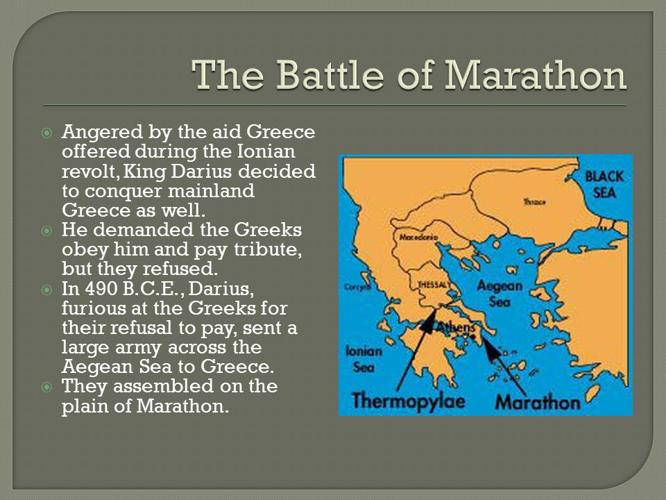  Angered by the aid Greece offered during the Ionian revolt, King Darius decided to conquer mainland Greece as well.  He demanded the Greeks obey hi