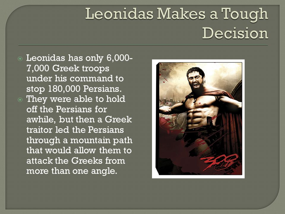  Leonidas has only 6,000- 7,000 Greek troops under his command to stop 180,000 Persians.  They were able to hold off the Persians for awhile, but th