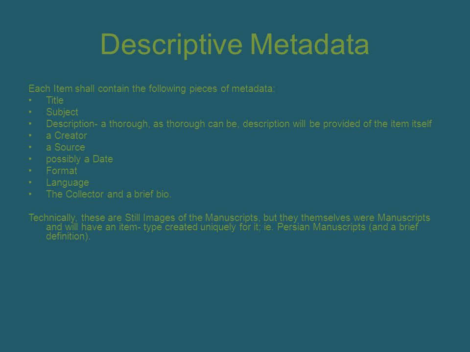 Descriptive Metadata Each Item shall contain the following pieces of metadata: Title Subject Description- a thorough, as thorough can be, description will be provided of the item itself a Creator a Source possibly a Date Format Language The Collector and a brief bio.