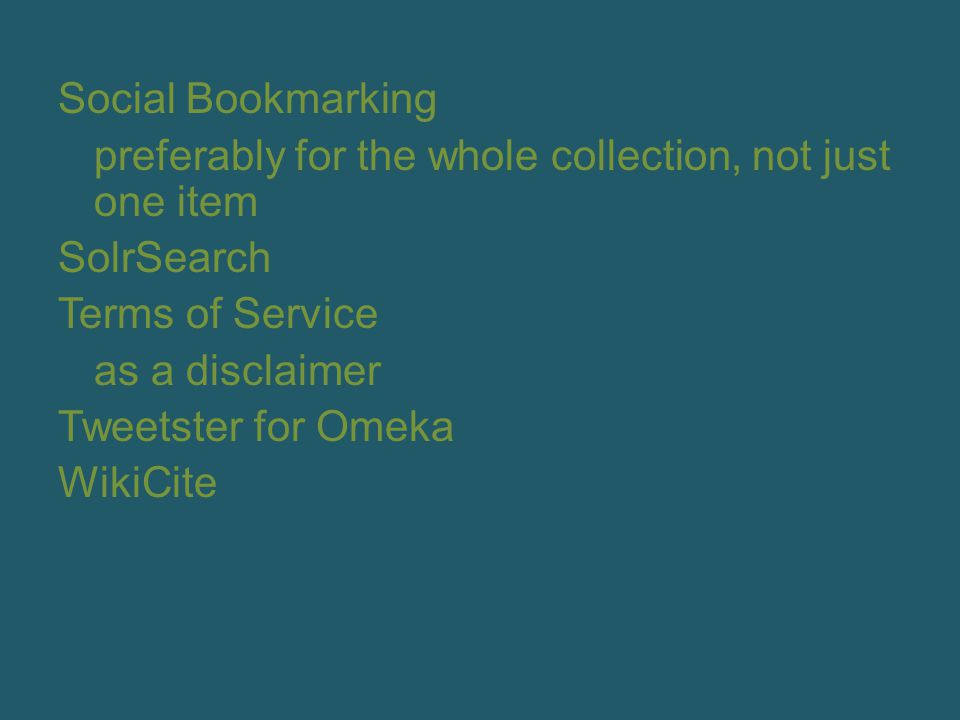 Social Bookmarking preferably for the whole collection, not just one item SolrSearch Terms of Service as a disclaimer Tweetster for Omeka WikiCite