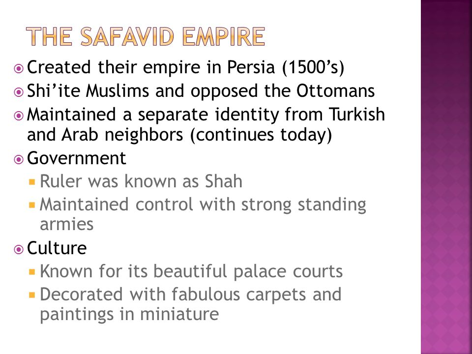  Created their empire in Persia (1500's)  Shi'ite Muslims and opposed the Ottomans  Maintained a separate identity from Turkish and Arab neighbors