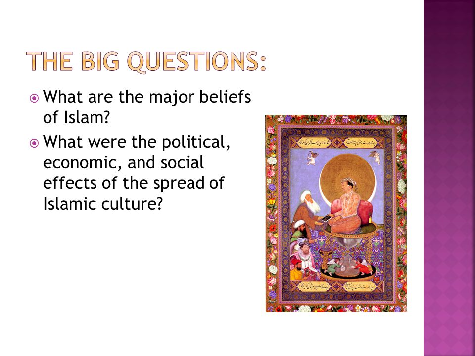  What are the major beliefs of Islam?  What were the political, economic, and social effects of the spread of Islamic culture?