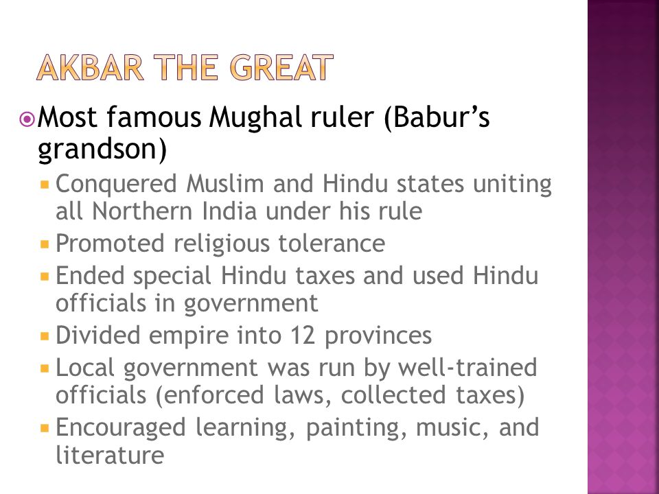  Most famous Mughal ruler (Babur's grandson)  Conquered Muslim and Hindu states uniting all Northern India under his rule  Promoted religious toler