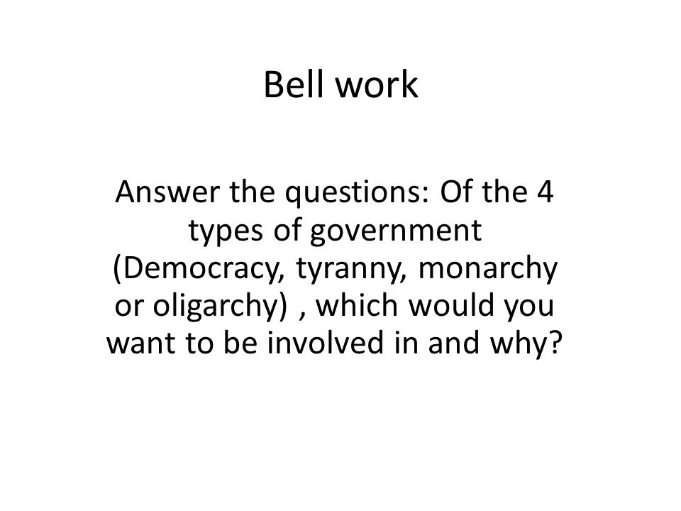 Bell work Answer the questions: Of the 4 types of government (Democracy, tyranny, monarchy or oligarchy), which would you want to be involved in and w