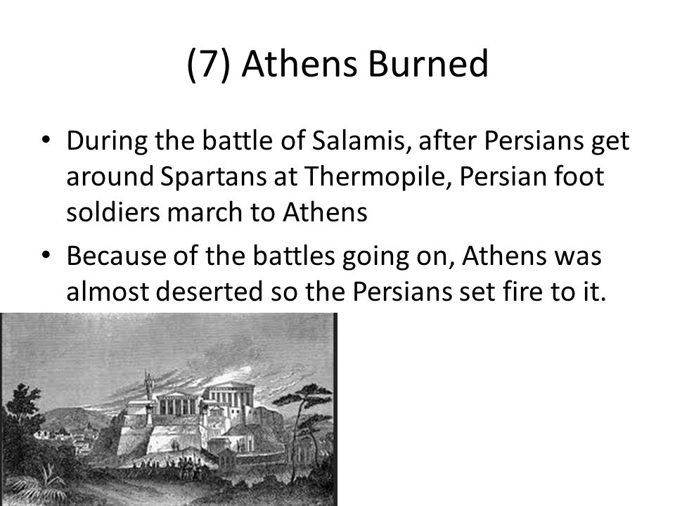 (7) Athens Burned During the battle of Salamis, after Persians get around Spartans at Thermopile, Persian foot soldiers march to Athens Because of the