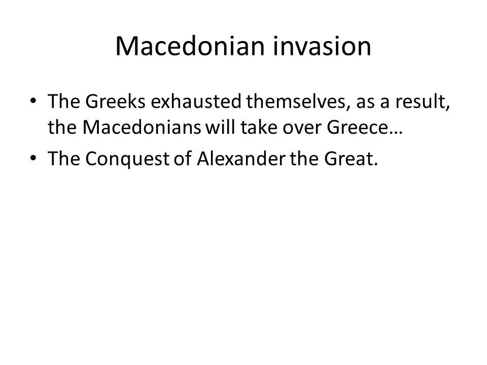 Macedonian invasion The Greeks exhausted themselves, as a result, the Macedonians will take over Greece… The Conquest of Alexander the Great.