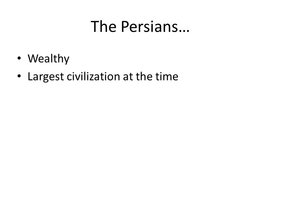 The Persians… Wealthy Largest civilization at the time