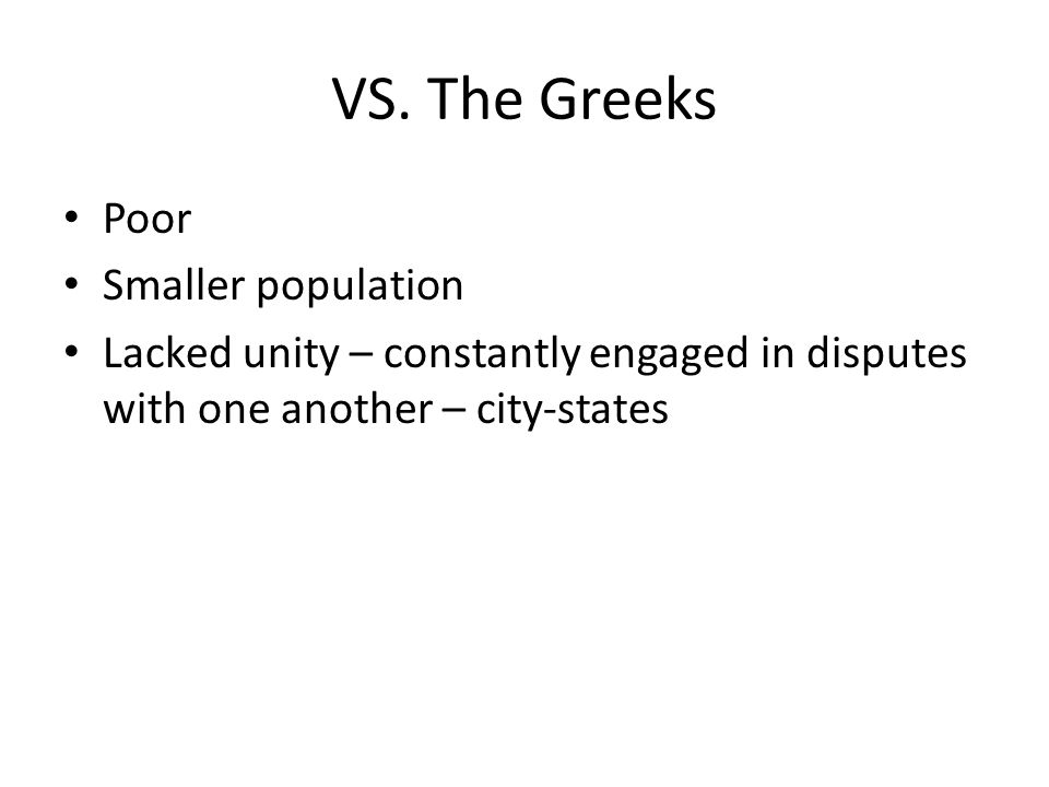 VS. The Greeks Poor Smaller population Lacked unity – constantly engaged in disputes with one another – city-states
