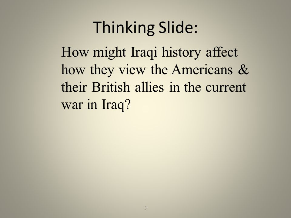 3 Thinking Slide: How might Iraqi history affect how they view the Americans & their British allies in the current war in Iraq?