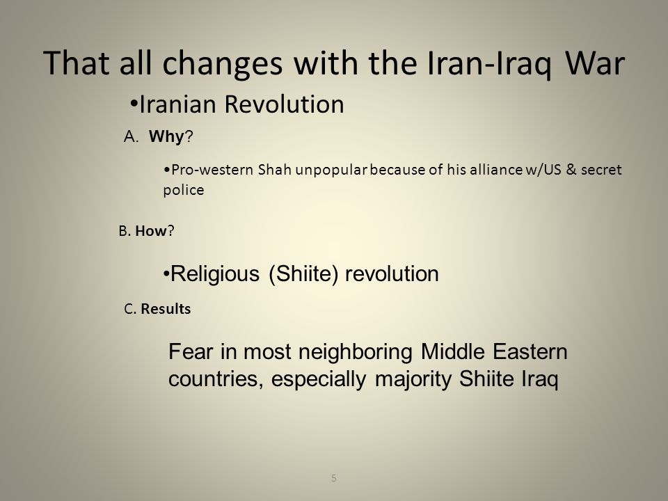 5 That all changes with the Iran-Iraq War Iranian Revolution A. Why? Pro-western Shah unpopular because of his alliance w/US & secret police B. How? R