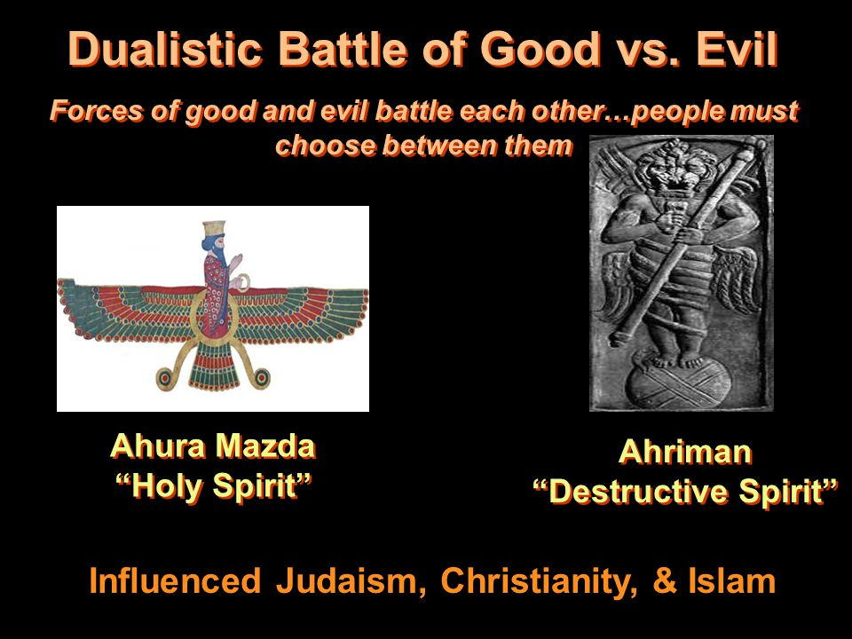 Dualistic Battle of Good vs. Evil Forces of good and evil battle each other…people must choose between them Dualistic Battle of Good vs. Evil Forces o
