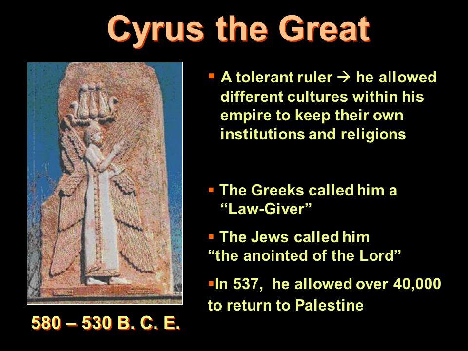 Cyrus the Great 580 – 530 B.C. E.