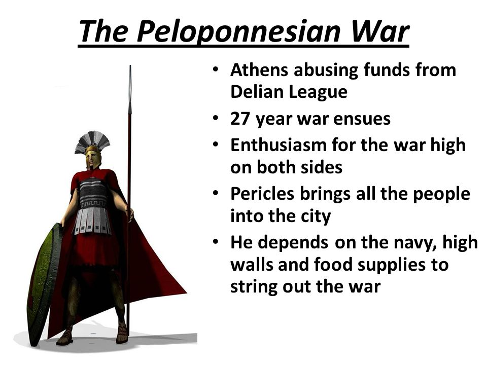The Peloponnesian War Athens abusing funds from Delian League 27 year war ensues Enthusiasm for the war high on both sides Pericles brings all the people into the city He depends on the navy, high walls and food supplies to string out the war