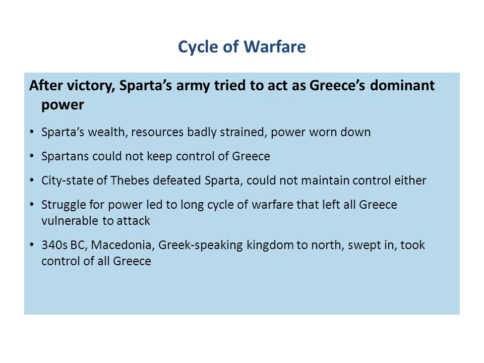Cycle of Warfare After victory, Sparta's army tried to act as Greece's dominant power Sparta's wealth, resources badly strained, power worn down Spartans could not keep control of Greece City-state of Thebes defeated Sparta, could not maintain control either Struggle for power led to long cycle of warfare that left all Greece vulnerable to attack 340s BC, Macedonia, Greek-speaking kingdom to north, swept in, took control of all Greece