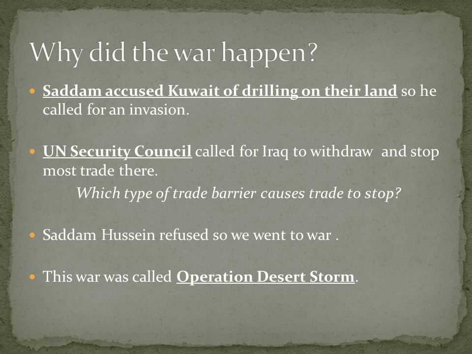 Saddam accused Kuwait of drilling on their land so he called for an invasion.