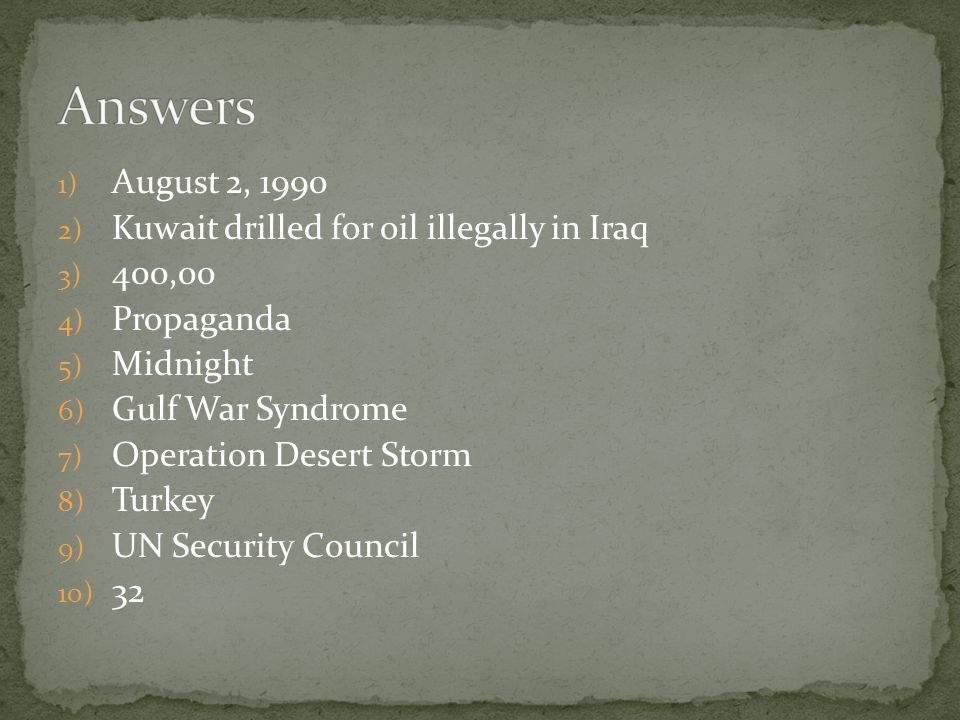 1) August 2, 1990 2) Kuwait drilled for oil illegally in Iraq 3) 400,00 4) Propaganda 5) Midnight 6) Gulf War Syndrome 7) Operation Desert Storm 8) Turkey 9) UN Security Council 10) 32