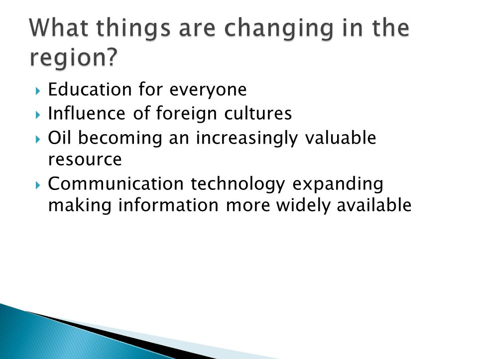  Education for everyone  Influence of foreign cultures  Oil becoming an increasingly valuable resource  Communication technology expanding making