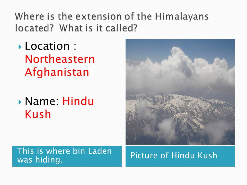 This is where bin Laden was hiding. Picture of Hindu Kush  Location : Northeastern Afghanistan  Name: Hindu Kush