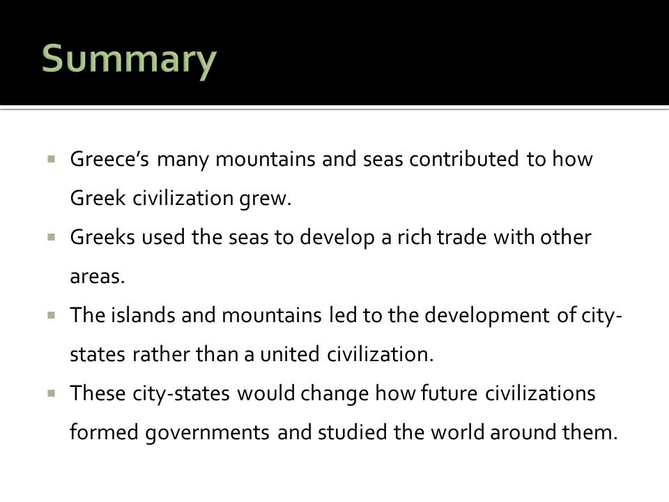  Greece's many mountains and seas contributed to how Greek civilization grew.  Greeks used the seas to develop a rich trade with other areas.  The