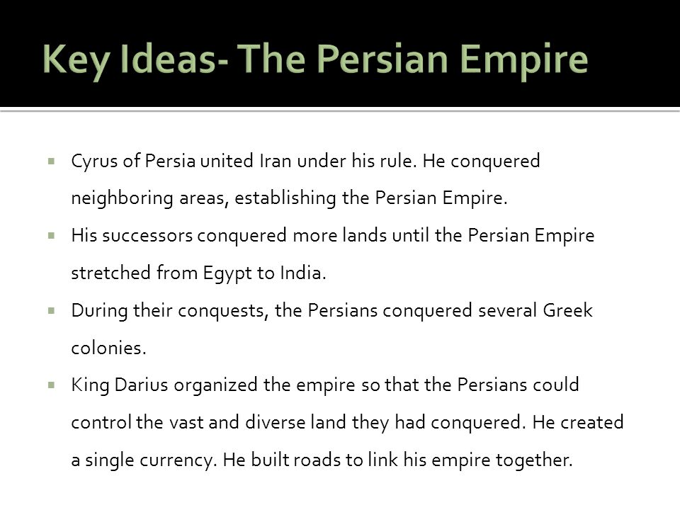  Cyrus of Persia united Iran under his rule. He conquered neighboring areas, establishing the Persian Empire.  His successors conquered more lands u
