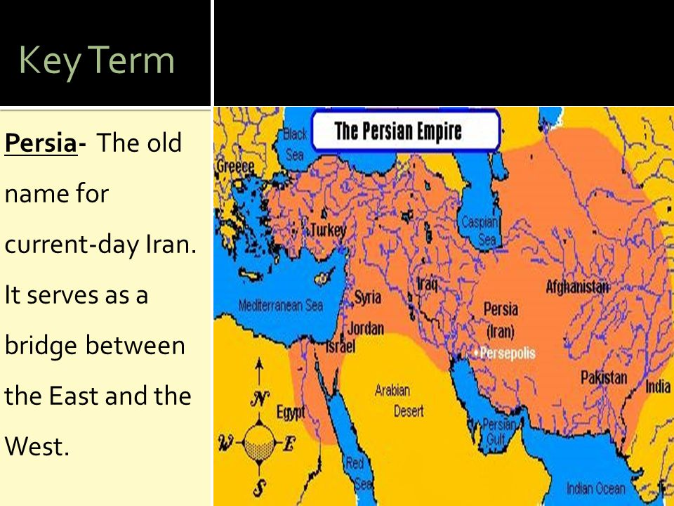 Key Term Persia- The old name for current-day Iran. It serves as a bridge between the East and the West.