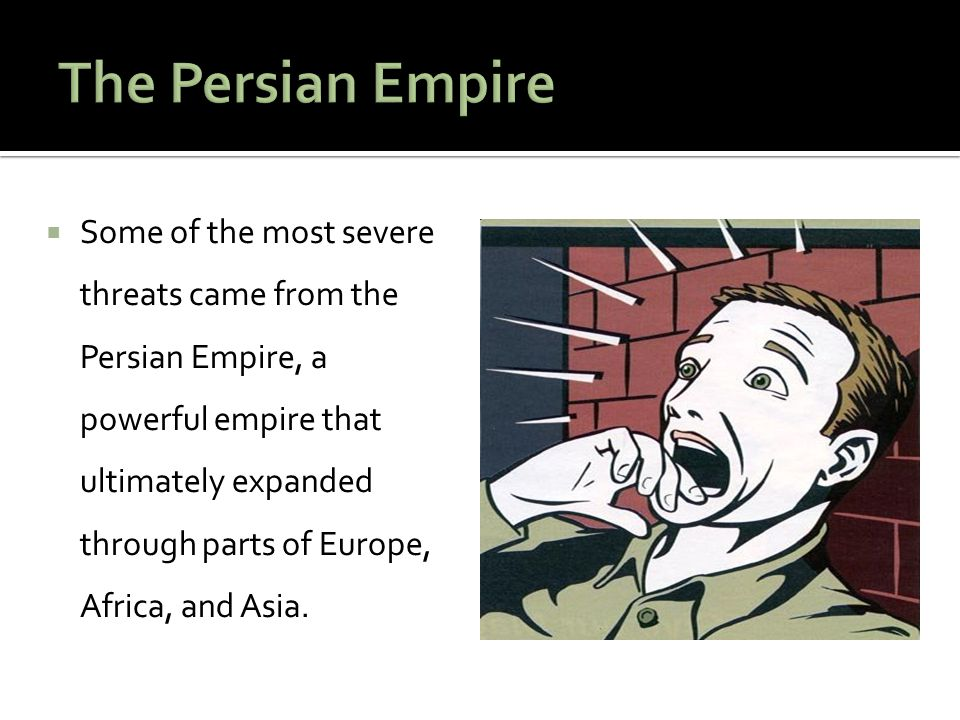  Some of the most severe threats came from the Persian Empire, a powerful empire that ultimately expanded through parts of Europe, Africa, and Asia.