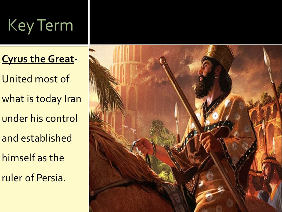Key Term Cyrus the Great- United most of what is today Iran under his control and established himself as the ruler of Persia.
