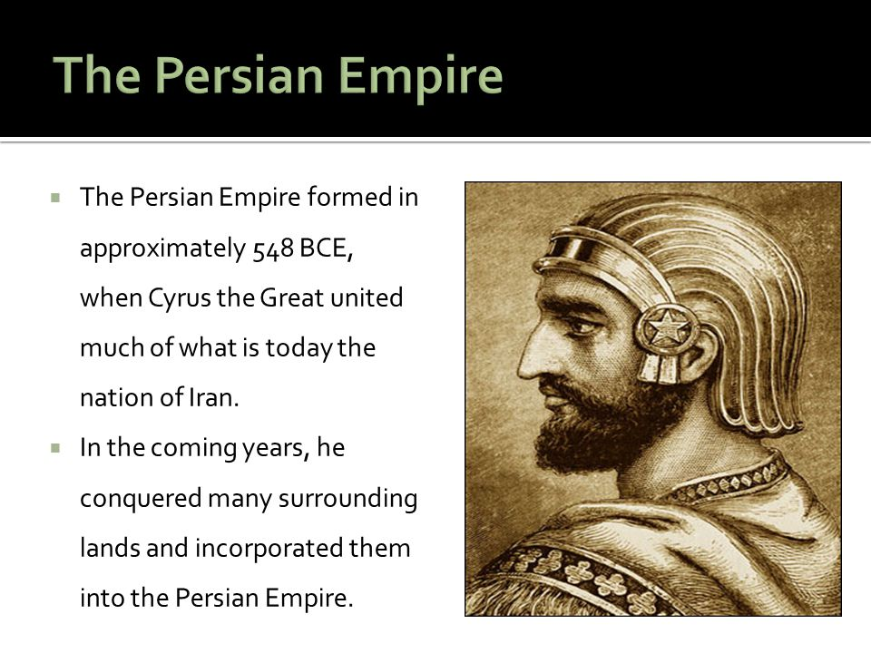  The Persian Empire formed in approximately 548 BCE, when Cyrus the Great united much of what is today the nation of Iran.  In the coming years, he