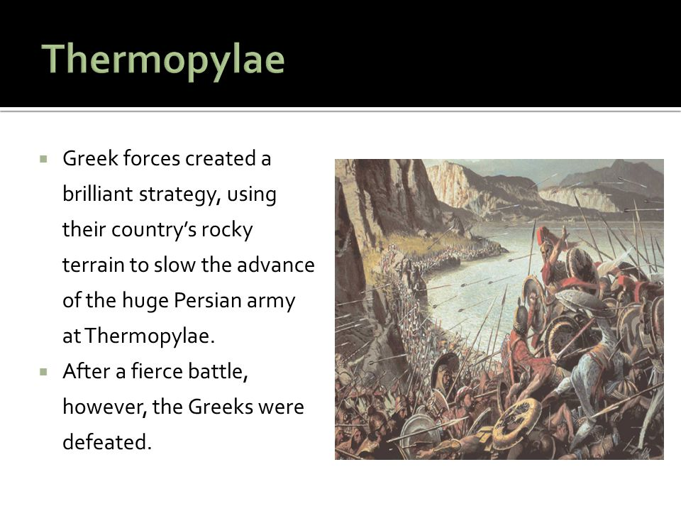  Greek forces created a brilliant strategy, using their country's rocky terrain to slow the advance of the huge Persian army at Thermopylae.  After