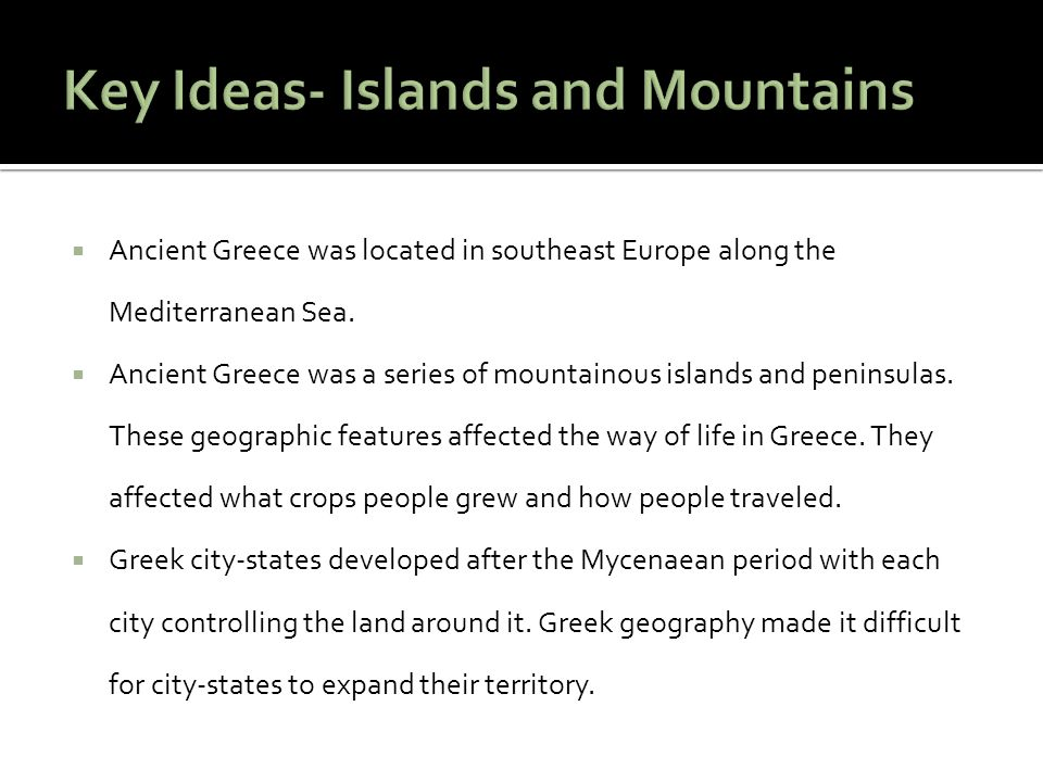 Ancient Greece was located in southeast Europe along the Mediterranean Sea.  Ancient Greece was a series of mountainous islands and peninsulas. The