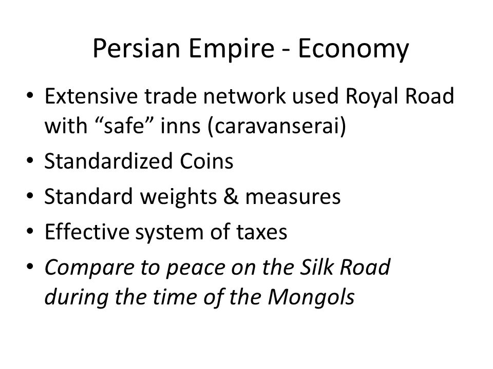 "Persian Empire - Economy Extensive trade network used Royal Road with ""safe"" inns (caravanserai) Standardized Coins Standard weights & measures Effect"
