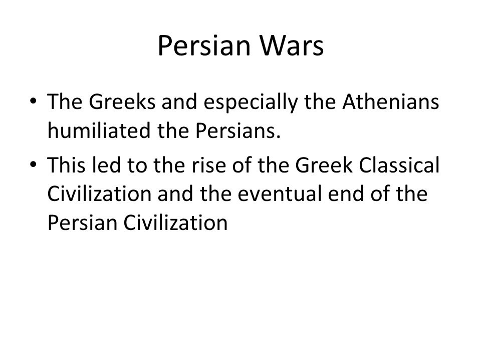 Persian Wars The Greeks and especially the Athenians humiliated the Persians. This led to the rise of the Greek Classical Civilization and the eventua