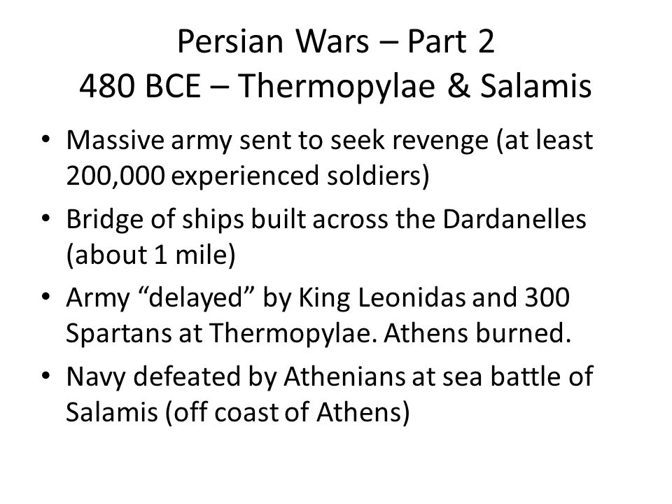 Persian Wars – Part 2 480 BCE – Thermopylae & Salamis Massive army sent to seek revenge (at least 200,000 experienced soldiers) Bridge of ships built