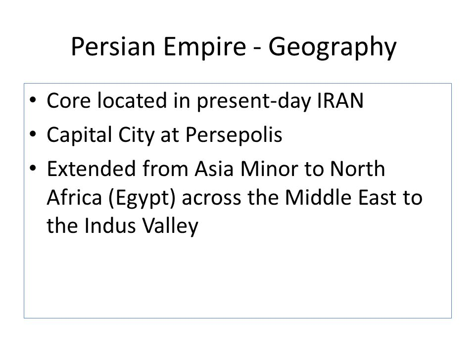 Persian Empire - Geography Core located in present-day IRAN Capital City at Persepolis Extended from Asia Minor to North Africa (Egypt) across the Mid