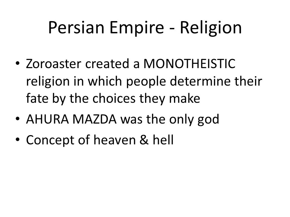 Persian Empire - Religion Zoroaster created a MONOTHEISTIC religion in which people determine their fate by the choices they make AHURA MAZDA was the