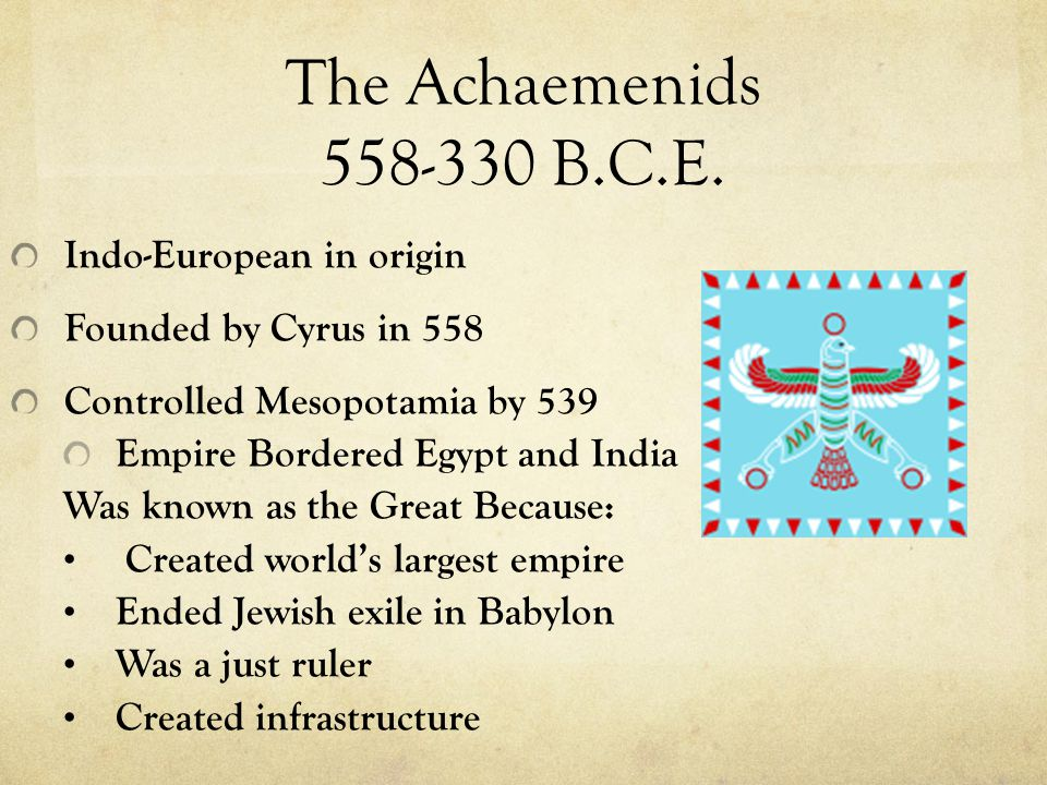 The Achaemenids 558-330 B.C.E. Indo-European in origin Founded by Cyrus in 558 Controlled Mesopotamia by 539 Empire Bordered Egypt and India Was known