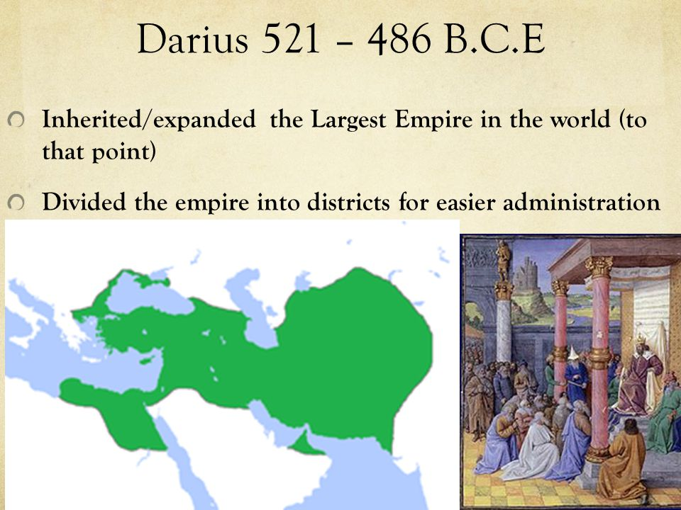 Darius 521 – 486 B.C.E Inherited/expanded the Largest Empire in the world (to that point) Divided the empire into districts for easier administration