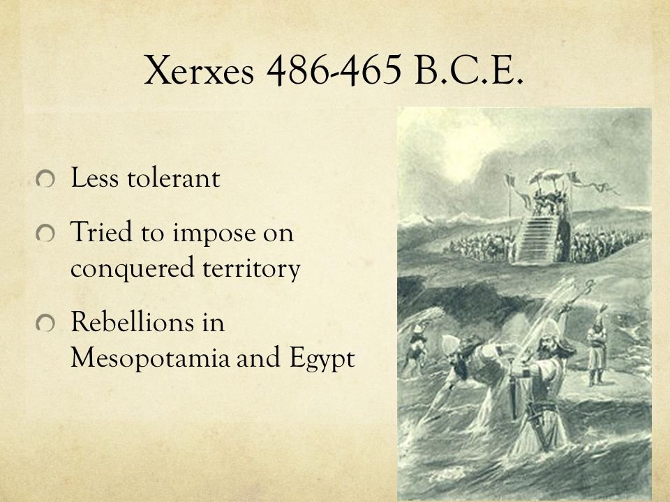 Xerxes 486-465 B.C.E. Less tolerant Tried to impose on conquered territory Rebellions in Mesopotamia and Egypt