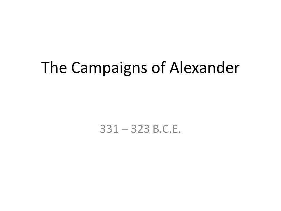 The Campaigns of Alexander 331 – 323 B.C.E.