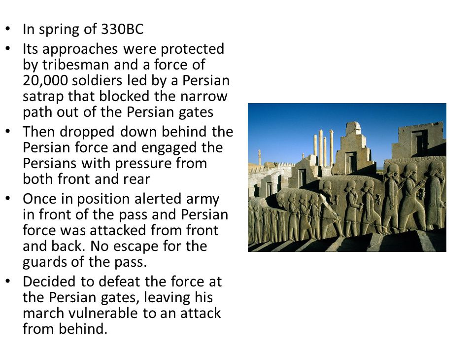 In spring of 330BC Its approaches were protected by tribesman and a force of 20,000 soldiers led by a Persian satrap that blocked the narrow path out of the Persian gates Then dropped down behind the Persian force and engaged the Persians with pressure from both front and rear Once in position alerted army in front of the pass and Persian force was attacked from front and back.